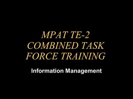 MPAT TE-2 COMBINED TASK FORCE TRAINING Information Management.