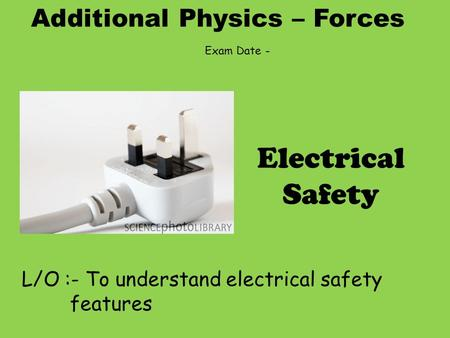 Additional Physics – Forces L/O :- To understand electrical safety features Electrical Safety Exam Date -