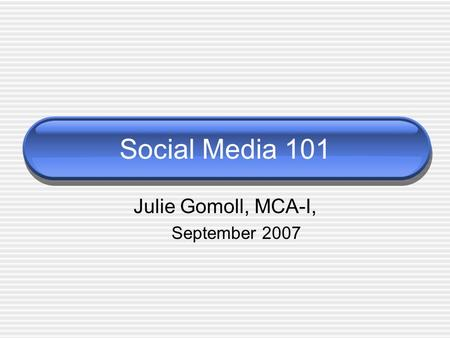 Social Media 101 Julie Gomoll, MCA-I, September 2007.