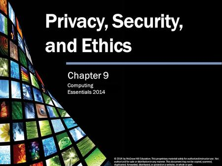 Computing Essentials 2014 Privacy, Security and Ethics © 2014 by McGraw-Hill Education. This proprietary material solely for authorized instructor use.