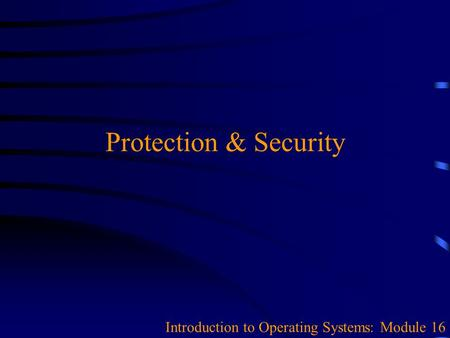 Protection & Security Introduction to Operating Systems: Module 16.