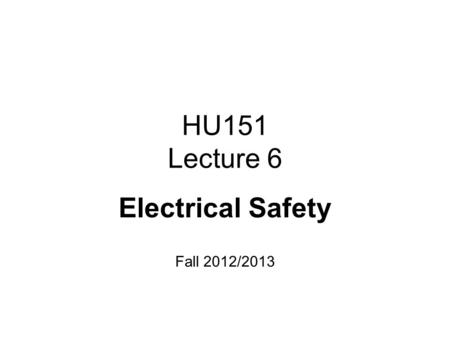 HU151 Lecture 6 Electrical Safety Fall 2012/2013.