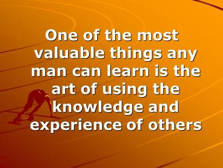 One of the most valuable things any man can learn is the art of using the knowledge and experience of others.