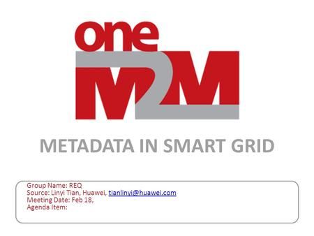 Group Name: REQ Source: Linyi Tian, Huawei, Meeting Date: Feb 18, Agenda Item: METADATA IN SMART GRID.