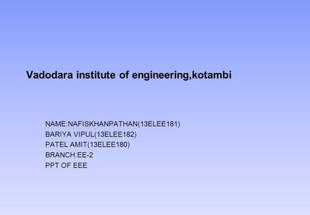 Vadodara institute of engineering,kotambi NAME:NAFISKHANPATHAN(13ELEE181) BARIYA VIPUL(13ELEE182) PATEL AMIT(13ELEE180) BRANCH:EE-2 PPT OF EEE.