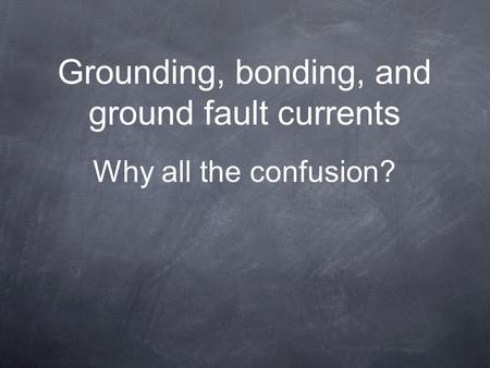 Grounding, bonding, and ground fault currents Why all the confusion?