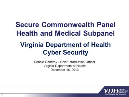 1 Secure Commonwealth Panel Health and Medical Subpanel Debbie Condrey - Chief Information Officer Virginia Department of Health December 16, 2013 Virginia.
