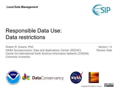 Responsible Data Use: Data restrictions Robert R. Downs, PhD NASA Socioeconomic Data and Applications Center (SEDAC) Center for International Earth Science.