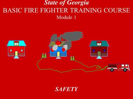 SAFETY State of Georgia BASIC FIRE FIGHTER TRAINING COURSE Module 1.