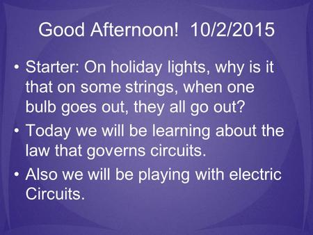 Good Afternoon! 10/2/2015 Starter: On holiday lights, why is it that on some strings, when one bulb goes out, they all go out? Today we will be learning.