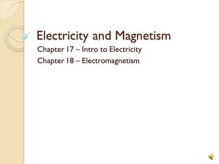Electricity and Magnetism Chapter 17 – Intro to Electricity Chapter 18 – Electromagnetism.