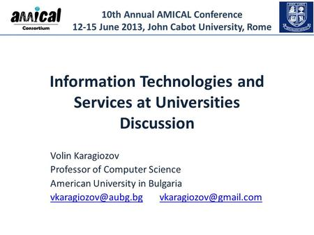 10th Annual AMICAL Conference 12-15 June 2013, John Cabot University, Rome Information Technologies and Services at Universities Discussion Volin Karagiozov.