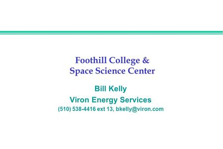 Foothill College & Space Science Center Bill Kelly Viron Energy Services (510) 538-4416 ext 13,