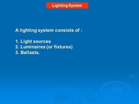 Lighting System A lighting system consists of : 1.Light sources 2.Luminaires (or fixtures) 3.Ballasts.