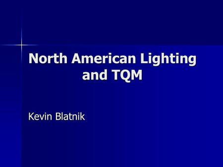 North American Lighting and TQM Kevin Blatnik. My Background 1998: Graduated from EIU with BSIT 1998: Graduated from EIU with BSIT Went to work for Navistar.