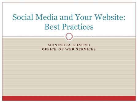 MUNINDRA KHAUND OFFICE OF WEB SERVICES Social Media and Your Website: Best Practices.