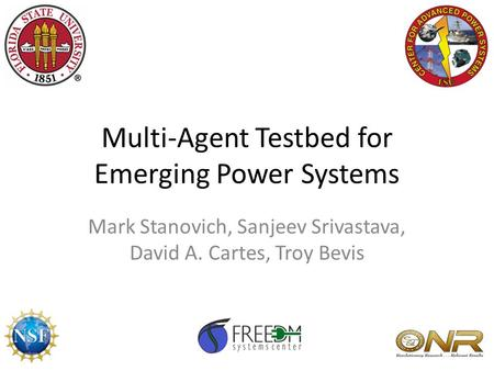 Multi-Agent Testbed for Emerging Power Systems Mark Stanovich, Sanjeev Srivastava, David A. Cartes, Troy Bevis.