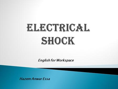 English for Workspace Hazem Anwar Essa.  Some Definitions  What is the electrical shock, How does it happen??!!!  Danger of Electrical Shock  Safety.