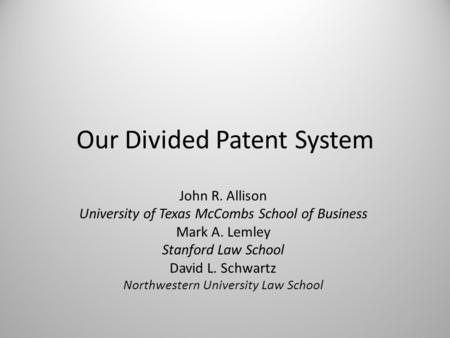 Our Divided Patent System John R. Allison University of Texas McCombs School of Business Mark A. Lemley Stanford Law School David L. Schwartz Northwestern.