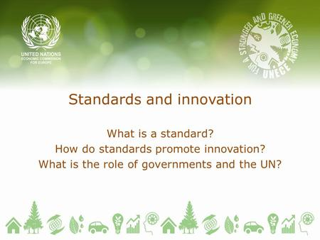 Standards and innovation What is a standard? How do standards promote innovation? What is the role of governments and the UN?