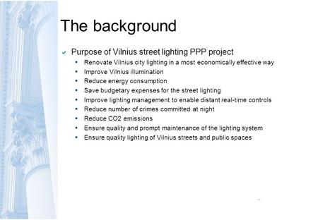 The background  Purpose of Vilnius street lighting PPP project  Renovate Vilnius city lighting in a most economically effective way  Improve Vilnius.