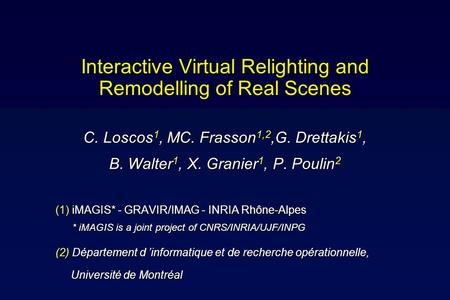 Interactive Virtual Relighting and Remodelling of Real Scenes C. Loscos 1, MC. Frasson 1,2,G. Drettakis 1, B. Walter 1, X. Granier 1, P. Poulin 2 (1) iMAGIS*