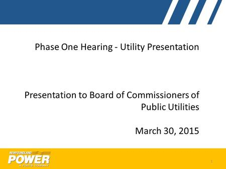 Phase One Hearing - Utility Presentation Presentation to Board of Commissioners of Public Utilities March 30, 2015 1.