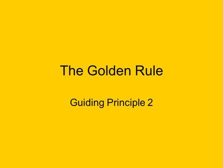 The Golden Rule Guiding Principle 2. The Golden Rule Examples of this can be found in many religions and philosophies. It can either be an example of.