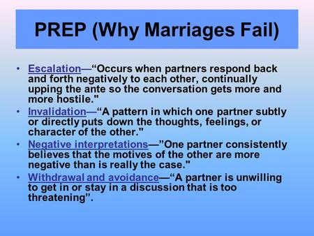 "PREP (Why Marriages Fail) Escalation—""Occurs when partners respond back and forth negatively to each other, continually upping the ante so the conversation."
