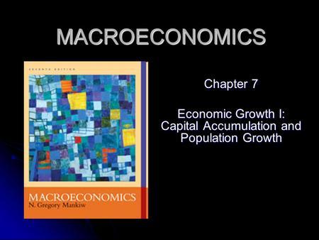 MACROECONOMICS Chapter 7 Economic Growth I: Capital Accumulation and Population Growth.