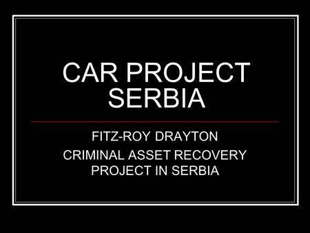 CAR PROJECT SERBIA FITZ-ROY DRAYTON CRIMINAL ASSET RECOVERY PROJECT IN SERBIA.