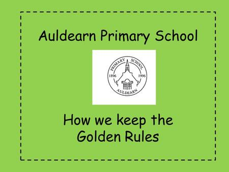 Auldearn Primary School How we keep the Golden Rules.