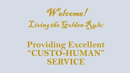 "Welcome! Living the Golden Rule; Providing Excellent ""CUSTO-HUMAN"" SERVICE."