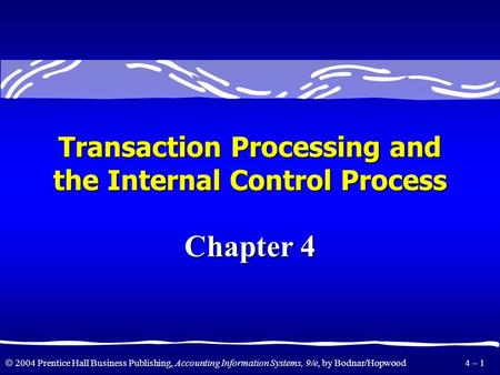  2004 Prentice Hall Business Publishing, Accounting Information Systems, 9/e, by Bodnar/Hopwood 4 – 1 Transaction Processing and the Internal Control.