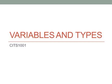 VARIABLES AND TYPES CITS1001. Types in Java the eight primitive types the unlimited number of object types Values and References The Golden Rule Scope.