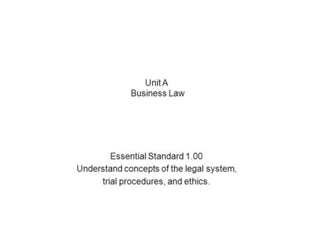 Essential Standard 1.00 Understand concepts of the legal system, trial procedures, and ethics. Unit A Business Law.