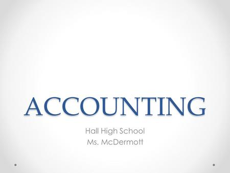 ACCOUNTING Hall High School Ms. McDermott. Accounting Exciting and Challenging System of RecordingSystem of Organizing.