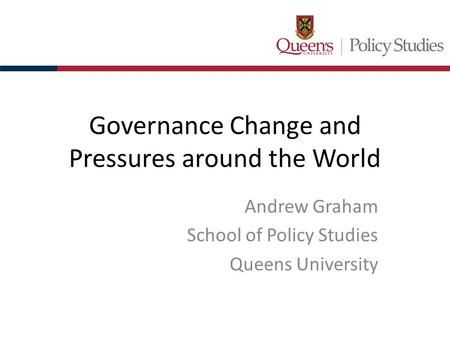 Governance Change and Pressures around the World Andrew Graham School of Policy Studies Queens University.