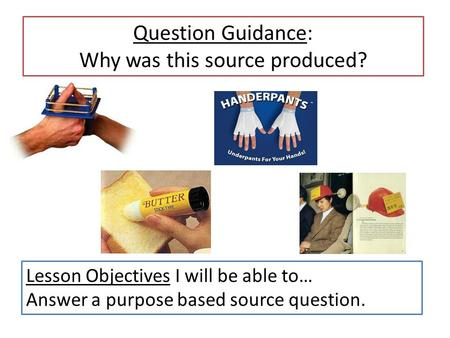 Question Guidance: Why was this source produced? Lesson Objectives I will be able to… Answer a purpose based source question.