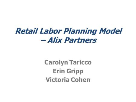 Retail Labor Planning Model – Alix Partners Carolyn Taricco Erin Gripp Victoria Cohen.