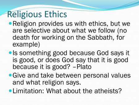 Religious Ethics Religion provides us with ethics, but we are selective about what we follow (no death for working on the Sabbath, for example) Is something.