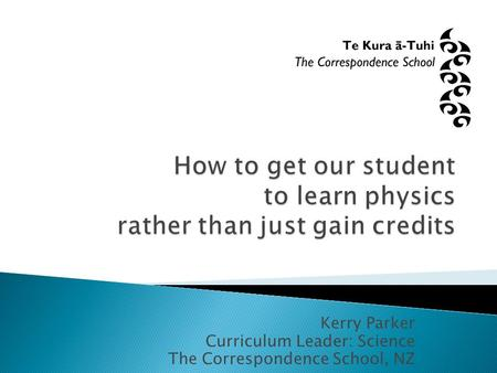 Kerry Parker Curriculum Leader: Science The Correspondence School, NZ.