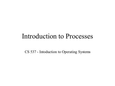 Introduction to Processes CS 537 - Intoduction to Operating Systems.