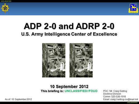 ADP 2-0 and ADRP 2-0 U.S. Army Intelligence Center of Excellence 10 September 2012 This briefing is: UNCLASSIFIED//FOUO POC: Mr. Craig Sieting Doctrine.