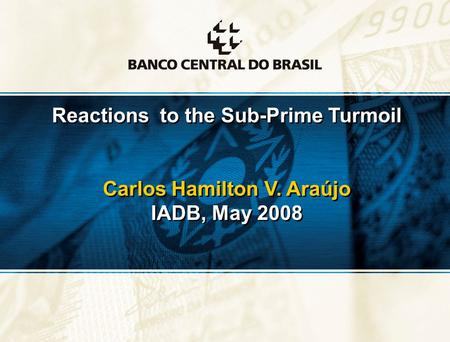 1 Reactions to the Sub-Prime Turmoil Carlos Hamilton V. Araújo IADB, May 2008 Reactions to the Sub-Prime Turmoil Carlos Hamilton V. Araújo IADB, May 2008.