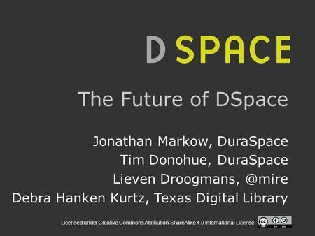 Licensed under Creative Commons Attribution-ShareAlike 4.0 International License The Future of DSpace Jonathan Markow, DuraSpace Tim Donohue, DuraSpace.