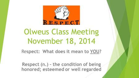 Olweus Class Meeting November 18, 2014 Respect: What does it mean to YOU? Respect (n.) – the condition of being honored; esteemed or well regarded.