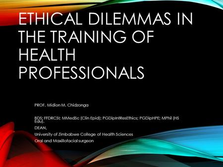 ETHICAL DILEMMAS IN THE TRAINING OF HEALTH PROFESSIONALS PROF. Midion M. Chidzonga BDS; FFDRCSI; MMedSc (Clin Epid); PGDipIntResEthics; PGDipHPE; MPhil.