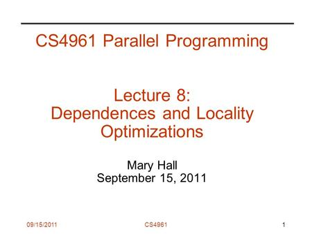 09/15/2011CS4961 CS4961 Parallel Programming Lecture 8: Dependences and Locality Optimizations Mary Hall September 15, 2011 1.