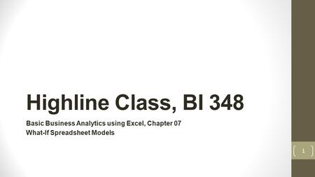 Highline Class, BI 348 Basic Business Analytics using Excel, Chapter 07 What-If Spreadsheet Models 1.